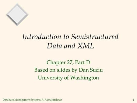 Database Management Systems, R. Ramakrishnan1 Introduction to Semistructured Data and XML Chapter 27, Part D Based on slides by Dan Suciu University of.