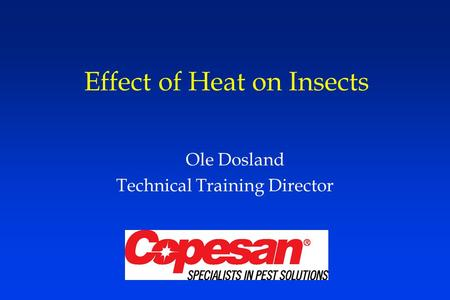 Effect of Heat on Insects Ole Dosland Technical Training Director.