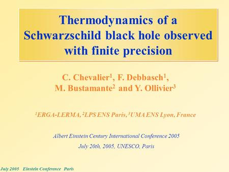 July 2005 Einstein Conference Paris Thermodynamics of a Schwarzschild black hole observed with finite precision C. Chevalier 1, F. Debbasch 1, M. Bustamante.