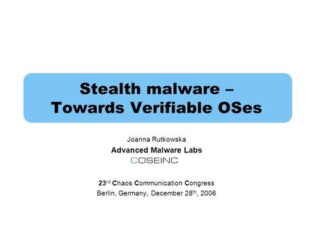 Stealth malware – Towards Verifiable OSes Joanna Rutkowska Advanced Malware Labs 23 rd Chaos Communication Congress Berlin, Germany, December 28 th, 2006.