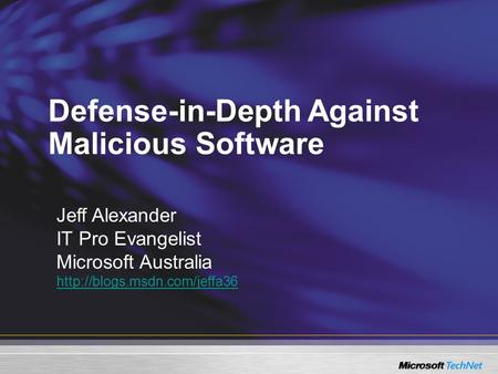 Defense-in-Depth Against Malicious Software Jeff Alexander IT Pro Evangelist Microsoft Australia
