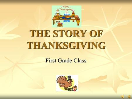 THE STORY OF THANKSGIVING First Grade Class Click on the pilgrims to watch videos about Thanksgiving.