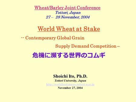 Wheat/Barley Joint Conference Tottori, Japan 27 – 28 November, 2004 Shoichi Ito, Ph.D. Tottori University, Japan