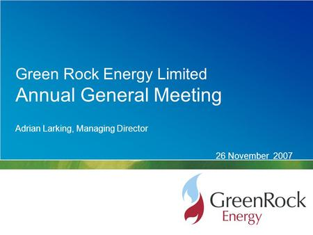 Adrian Larking, Managing Director 26 November 2007 Green Rock Energy Limited Annual General Meeting.