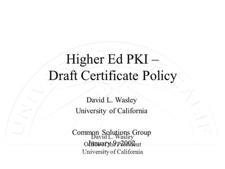 David L. Wasley Office of the President University of California Higher Ed PKI – Draft Certificate Policy David L. Wasley University of California Common.