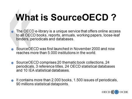1 What is SourceOECD ? The OECD e-library is a unique service that offers online access to all OECD books, reports, annuals, working papers, loose-leaf.