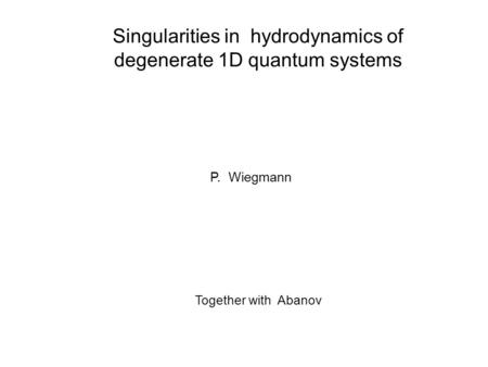 Singularities in hydrodynamics of degenerate 1D quantum systems P. Wiegmann Together with Abanov.