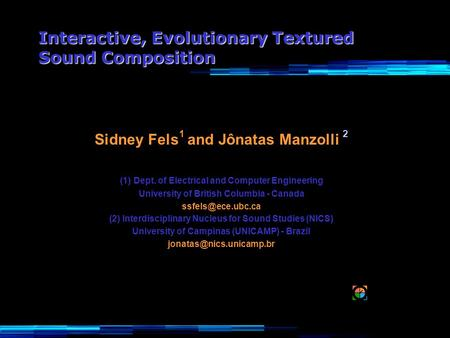 Interactive, Evolutionary Textured Sound Composition Sidney Fels 1 and Jônatas Manzolli 2 (1) Dept. of Electrical and Computer Engineering University of.