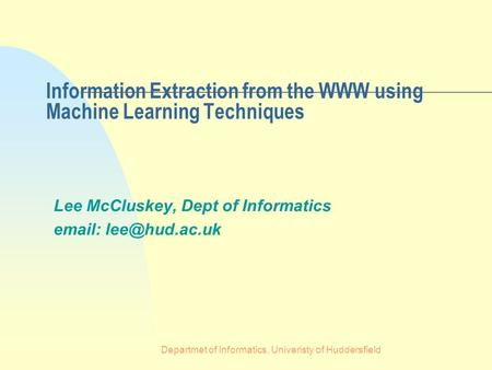 Departmet of Informatics, Univeristy of Huddersfield Information Extraction from the WWW using Machine Learning Techniques Lee McCluskey, Dept of Informatics.