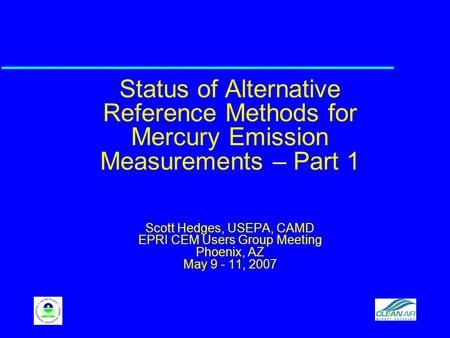 Status of Alternative Reference Methods for Mercury Emission Measurements – Part 1 Scott Hedges, USEPA, CAMD EPRI CEM Users Group Meeting Phoenix, AZ May.