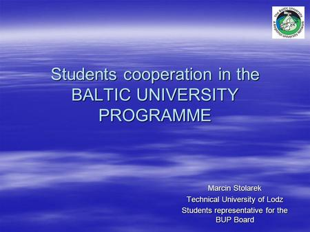 Students cooperation in the BALTIC UNIVERSITY PROGRAMME Marcin Stolarek Technical University of Lodz Students representative for the BUP Board.