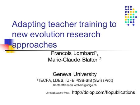 Adapting teacher training to new evolution research approaches Francois Lombard 1, Marie-Claude Blatter 2 Geneva University 1 TECFA, LDES, IUFE, 2 ISB-SIB.