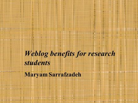 Weblog benefits for research students Maryam Sarrafzadeh.