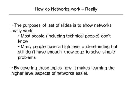 How do Networks work – Really The purposes of set of slides is to show networks really work. Most people (including technical people) don't know Many people.