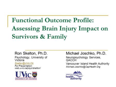 Functional Outcome Profile: Assessing Brain Injury Impact on Survivors & Family Ron Skelton, Ph.D. Psychology, University of Victoria For.