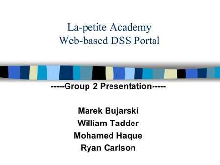 La-petite Academy Web-based DSS Portal -----Group 2 Presentation----- Marek Bujarski William Tadder Mohamed Haque Ryan Carlson.