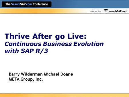 Hosted by Thrive After go Live: Continuous Business Evolution with SAP R/3 Barry Wilderman Michael Doane META Group, Inc.