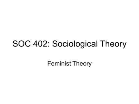 SOC 402: Sociological Theory Feminist Theory. Intellectual Influences (varied) Marx and Engels Freud (reaction to) Neo-Marxist (especially critical) Neofunctionalist.