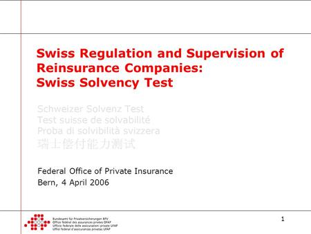 1 Federal Office of Private Insurance Bern, 4 April 2006 Swiss Regulation and Supervision of Reinsurance Companies: Swiss Solvency Test.