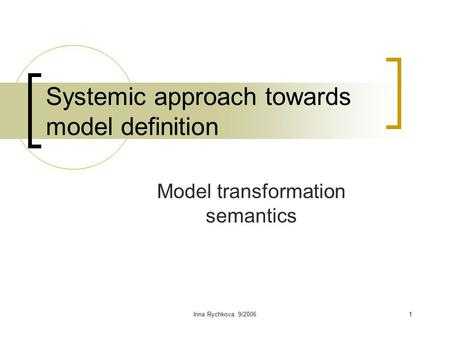 Irina Rychkova. 9/20061 Systemic approach towards model definition Model transformation semantics.