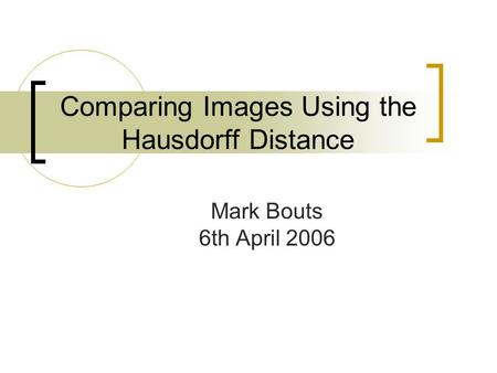 Comparing Images Using the Hausdorff Distance Mark Bouts 6th April 2006.