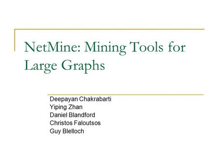 NetMine: Mining Tools for Large Graphs Deepayan Chakrabarti Yiping Zhan Daniel Blandford Christos Faloutsos Guy Blelloch.