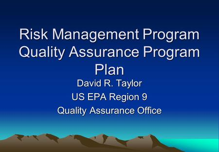 Risk Management Program Quality Assurance Program Plan David R. Taylor US EPA Region 9 Quality Assurance Office.