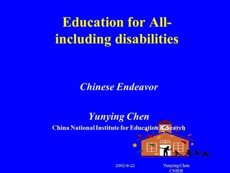 2002-6-22Yunying Chen CNIER Education for All- including disabilities Chinese Endeavor Yunying Chen China National Institute for Education Research.