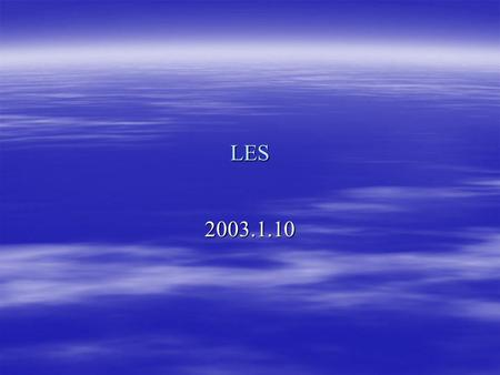 LES 2003.1.10. Continuity Equation Residual Stress Residual Stress Tensor Anisotropic residual stress tensor Residual kinetic energy Filtered pressure.