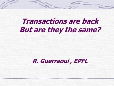 Transactions are back But are they the same? R. Guerraoui, EPFL.