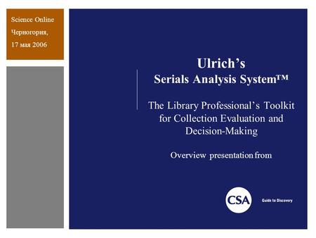 Ulrich's Serials Analysis System™ The Library Professional's Toolkit for Collection Evaluation and Decision-Making Overview presentation from Science Online.