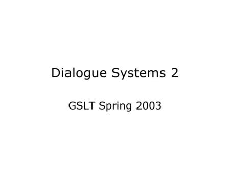 Dialogue Systems 2 GSLT Spring 2003. Purpose The purpose of the course is to –do real research on dialogue systems by –building on existing systems developed.