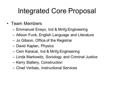 Integrated Core Proposal Team Members –Emmanuel Eneyo, Ind & Mnfg Engineering –Allison Funk, English Language and Literature –Jo Gibson, Office of the.