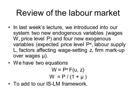 Review of the labour market In last week's lecture, we introduced into our system two new endogenous variables (wages W, price level P) and four new exogenous.