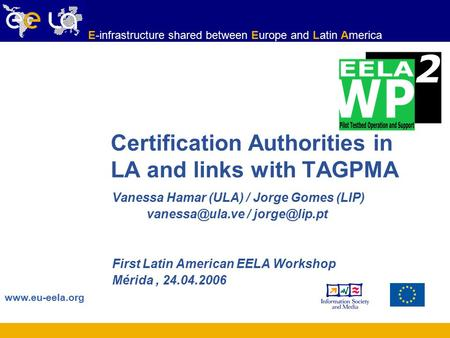 Www.eu-eela.org E-infrastructure shared between Europe and Latin America Certification Authorities in LA and links with TAGPMA Vanessa Hamar (ULA) / Jorge.