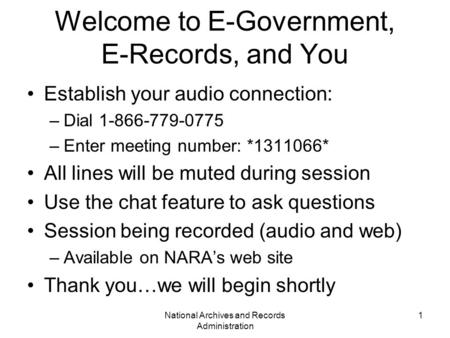 National Archives and Records Administration 1 Welcome to E-Government, E-Records, and You Establish your audio connection: –Dial 1-866-779-0775 –Enter.