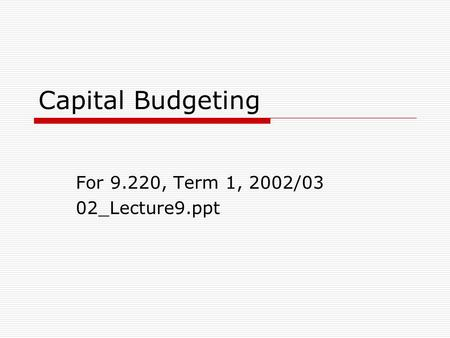 Capital Budgeting For 9.220, Term 1, 2002/03 02_Lecture9.ppt.