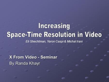 X From Video - Seminar By Randa Khayr Eli Shechtman, Yaron Caspi & Michal Irani.