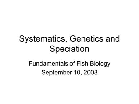 Systematics, Genetics and Speciation Fundamentals of Fish Biology September 10, 2008.