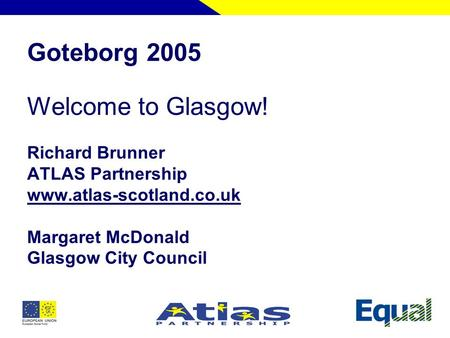 Goteborg 2005 Welcome to Glasgow! Richard Brunner ATLAS Partnership www.atlas-scotland.co.uk Margaret McDonald Glasgow City Council.