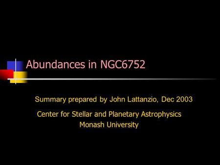Center for Stellar and Planetary Astrophysics Monash University Summary prepared by John Lattanzio, Dec 2003 Abundances in NGC6752.