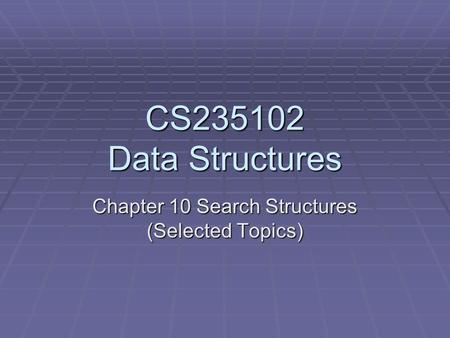 CS235102 Data Structures Chapter 10 Search Structures (Selected Topics)