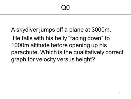"1 Q0 A skydiver jumps off a plane at 3000m. He falls with his belly ""facing down"" to 1000m altitude before opening up his parachute. Which is the qualitatively."