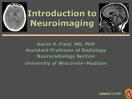 Introduction to Neuroimaging Aaron S. Field, MD, PhD Assistant Professor of Radiology Neuroradiology Section University of Wisconsin–Madison Updated 7/17/07.