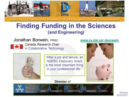 Finding Funding in the Sciences (and Engineering) Jonathan Borwein, FRSC www.cs.dal.ca/~jborwein www.cs.dal.ca/~jborwein Canada Research Chair in Collaborative.