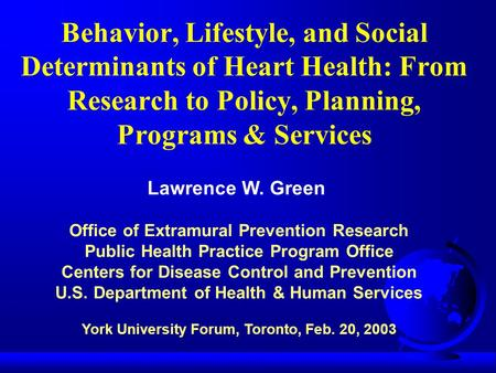 Behavior, Lifestyle, and Social Determinants of Heart Health: From Research to Policy, Planning, Programs & Services Lawrence W. Green Office of Extramural.