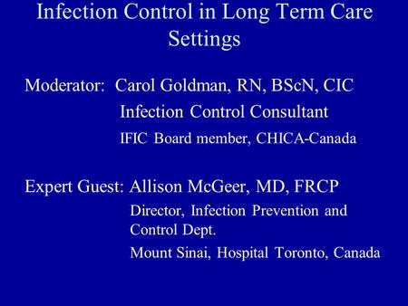 Infection Control in Long Term Care Settings Moderator: Carol Goldman, RN, BScN, CIC Infection Control Consultant IFIC Board member, CHICA-Canada Expert.