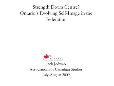 Strength Down Centre? Ontario's Evolving Self-Image in the Federation Jack Jedwab Association for Canadian Studies July-August 2009.