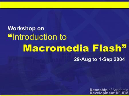"Macromedia Flash"" Workshop on "" Introduction to 29-Aug to 1-Sep 2004."