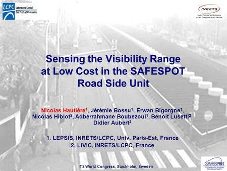 ITS World Congress, Stockholm, Sweden Sensing the Visibility Range at Low Cost in the SAFESPOT Road Side Unit Nicolas Hautière 1, Jérémie Bossu 1, Erwan.